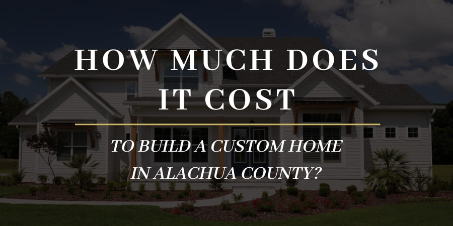 How much does it cost to build a custom home in Alachua County, Florida?